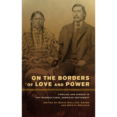 On the Borders of Love and Power : Families and Kinship in the Intercultural American Southwest