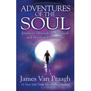 Adventures of the Soul : Journeys Through the Physical and Spiritual Dimensions