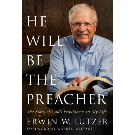 He Will Be the Preacher : The Story of God's Providence in My Life - He Lives He Lives