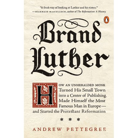 Brand Luther : How an Unheralded Monk Turned His Small Town into a Center of Publishing, Made Himself the Most Famous Man in Europe--and Started the Protestant