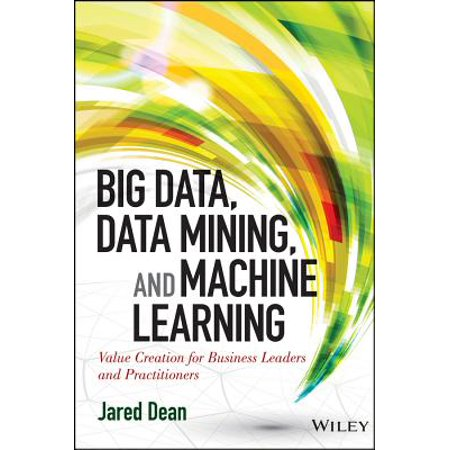 Business Machines - Big Data, Data Mining, and Machine Learning : Value Creation for Business Leaders and Practitioners