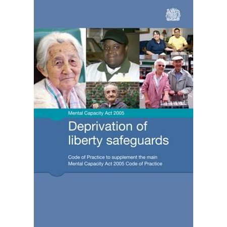 Mental Capacity ACT 2005 : Deprivation of Liberty Safeguards: Code of Practice to Supplement the Main Mental Capacity ACT 2005 Code of Practice: Issued by the Lord Chancellor on 26 August 2008 in Accordance with Sections 42 and 43 of the