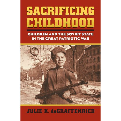 Sacrificing Childhood: Children and the Soviet State in the Great Patriotic War