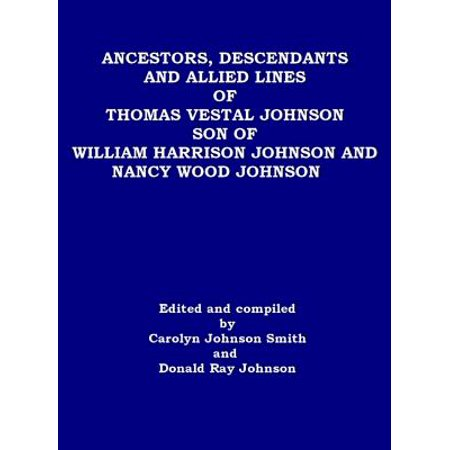 Ancestors, Descendants and Allied Lines of Thomas Vestal Johnson Son of William Harrison Johnson and Nancy Wood Johnson