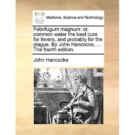 Febrifugum Magnum : Or, Common Water the Best Cure for Fevers, and Probably for the Plague. by John Hancocke, ... the Fourth (Best Cure For Fever)