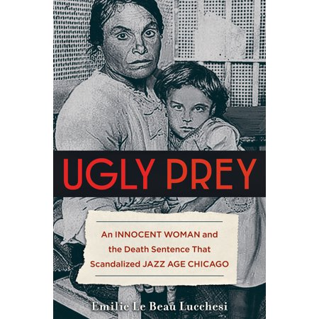 Ugly Prey : An Innocent Woman and the Death Sentence That Scandalized Jazz Age - Halloween Chicago Death