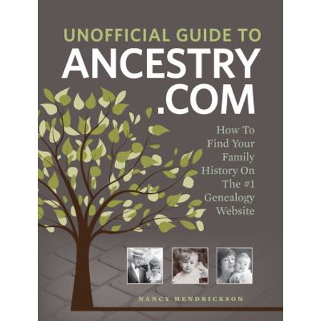Unofficial Guide To Ancestry Com  How To Find Your Family History On The No  1 Genealogy Website