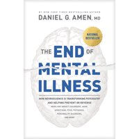 The End of Mental Illness : How Neuroscience Is Transforming Psychiatry and Helping Prevent or Reverse Mood and Anxiety Disorders, Adhd, Addictions, Ptsd, Psychosis, Personality Disorders, and More (Hardcover)