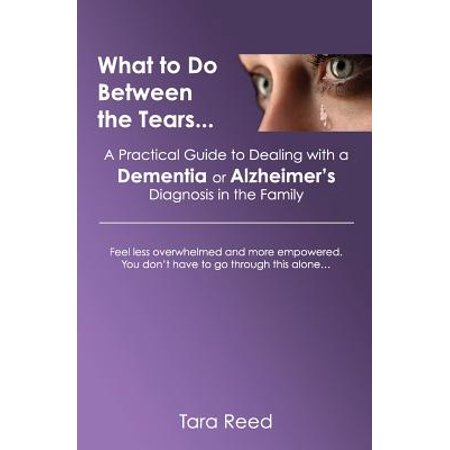 What to Do Between the Tears... : A Practical Guide to Dealing with a Dementia or Alzheimer's Diagnosis in the Family (Happy Tears)
