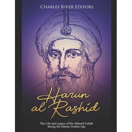 Harun Al-Rashid : The Life and Legacy of the Abbasid Caliph During the Islamic Golden