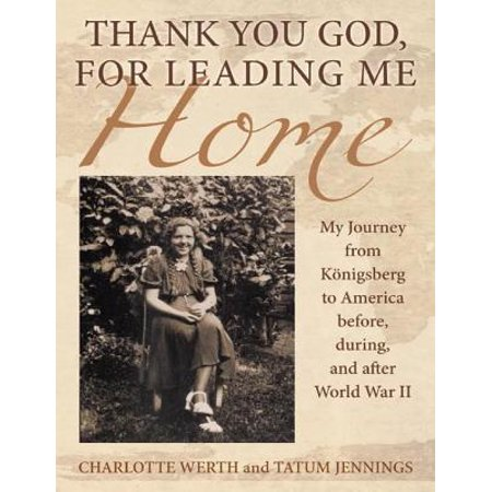 Thank You God, for Leading Me Home: My Journey from Königsberg to America Before, During, and After World War II -