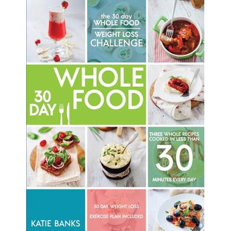 The 30 Day Whole Food Weight Loss Challenge : 30 Day Whole Food: Three Whole Recipes Cooked in Less Than 30 Minutes Every Day: 30 Day Weight Loss Exercise Plan (No Meat For 30 Days Weight Loss)