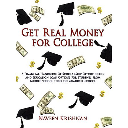 Get Real Money for College : A Financial Handbook of $Cholar$hip Opportunities and Education Loan Options for Students from Middle School Through