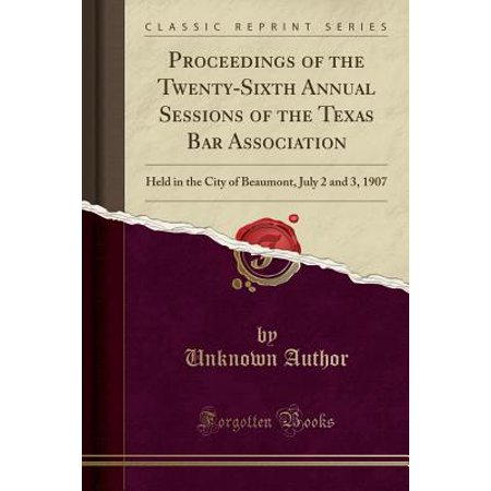 Proceedings of the Twenty-Sixth Annual Sessions of the Texas Bar Association : Held in the City of Beaumont, July 2 and 3, 1907 (Classic - Party City Beaumont