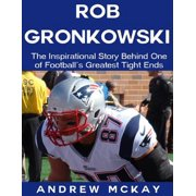 Rob Gronkowski: The Inspirational Story Behind One of Football's Greatest Tight Ends - eBook
