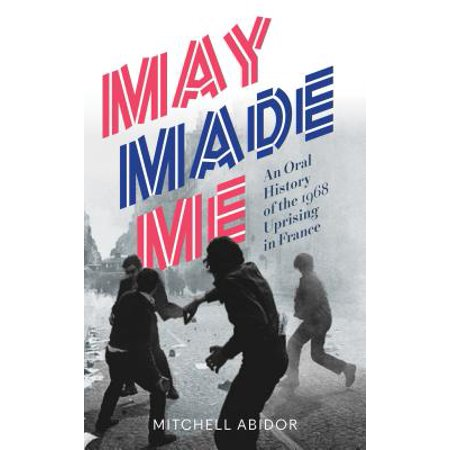 May Made Me : An Oral History of the 1968 Uprising in (Please Kill Me Oral History Of Punk)