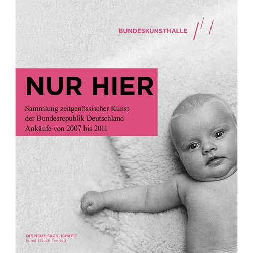 Nur Hier: Sammlung zeitgenossischer Kunst der Bundesrepublik Deutschland Ankaufe von 2007 bis 2011 / The Federal Republic of Germany's Contemporary Art Collecti
