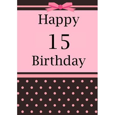Happy Birthday: Birthday Journal or Notebook for 15 Year Old Girl: Birthday Journal for Writing, Drawing or Doodling (Birthday Wishes For A 15 Year Old Niece)