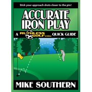 Accurate Iron Play: A RuthlessGolf.com Quick Guide - eBook