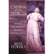 Caliban and the Witch : Women, the Body and Primitive Accumulation
