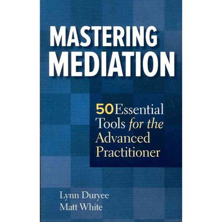 Mastering Mediation  50 Essential Tools For The Advanced Practitioner