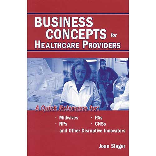 Business Concepts for Healthcare Providers: A Quick Reference for Midwives, NPs, PAs, CNSs and Other Disruptive Innovators