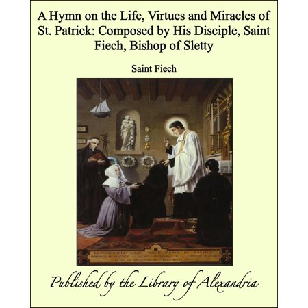 A Hymn on the Life, Virtues and Miracles of St. Patrick: Composed by His Disciple, Saint Fiech, Bishop of Sletty - (Living Life On The Edge Robbie Bishop)