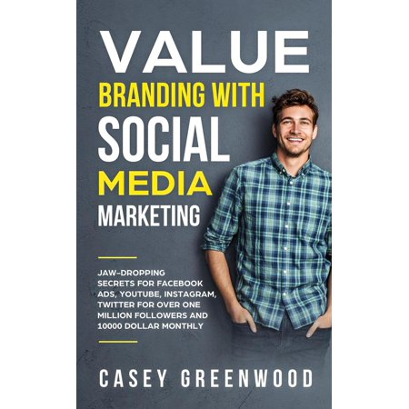 Value Branding with Social Media Marketing: Jaw-Dropping Secrets for Facebook Ads, YouTube, Instagram, Twitter for Over One Million Followers and 10000 Dollar Monthly Cash Flow - (Best App To Manage Instagram Followers)