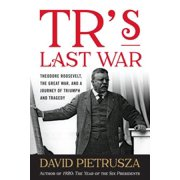 TR's Last War : Theodore Roosevelt, the Great War, and a Journey of Triumph and Tragedy