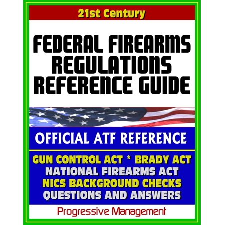 21st Century Essential References: Federal Firearms Regulations Reference Guide - Gun Control Act, National Firearms Act, NICS Background Checks, Handguns, Ammunition, Pistols, Revolvers - eBook thumbnail