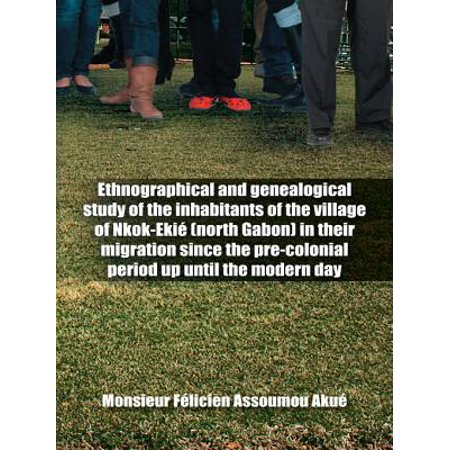 - Ethnographical and Genealogical Study of the Inhabitants of the Village of Nkok-Ekié (North Gabon) in Their Migration Since the Pre-Colonial Period up Until the Modern Day - eBook