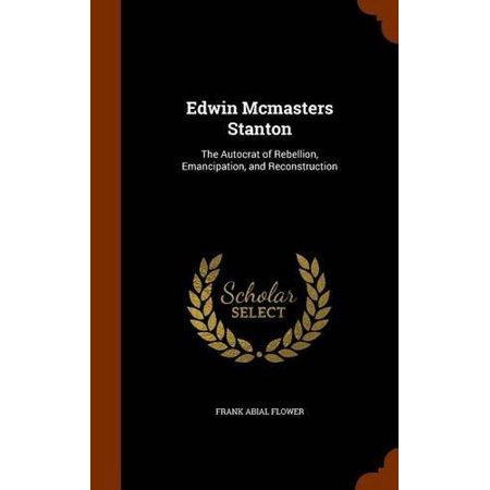 Edwin Mcmasters Stanton  The Autocrat Of Rebellion  Emancipation  And Reconstruction