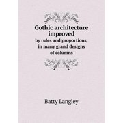 Gothic Architecture Improved by Rules and Proportions, in Many Grand Designs of Columns (Paperback)