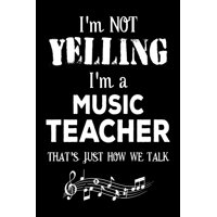 I'm Not Yelling I'm a Music Teacher That's Just How We Talk : Funny Music Class Teacher Appreciation Gift Notebook