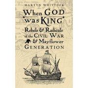 When God Was King : Rebels & Radicals of the Civil War & Mayflower Generation