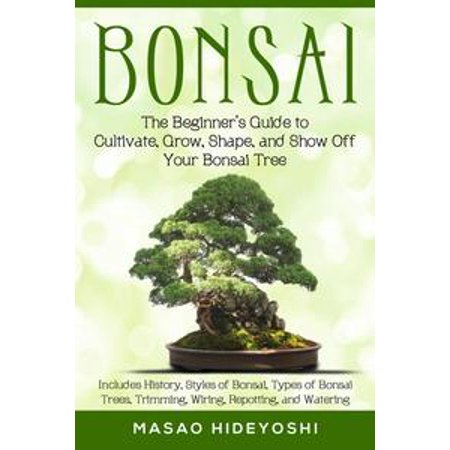 Bonsai: The Beginner's Guide to Cultivate, Grow, Shape, and Show Off Your Bonsai Tree: Includes History, Styles of Bonsai, Types of Bonsai Trees, Trimming, Wiring, Re-potting, and Watering - (Tree Trimming Lifts)