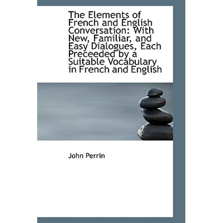 The Elements of French and English Conversation: With New, Familiar, and  Easy Dialogues, Each Precee