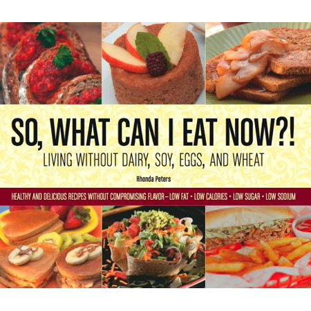 - So, What Can I Eat Now?! : Living Without Dairy, Soy, Eggs, and Wheat: Healthy and Delicious Recipes Without Compromising Flavor - Low Fat, Low Calories, Low Sugar, Low Sodium