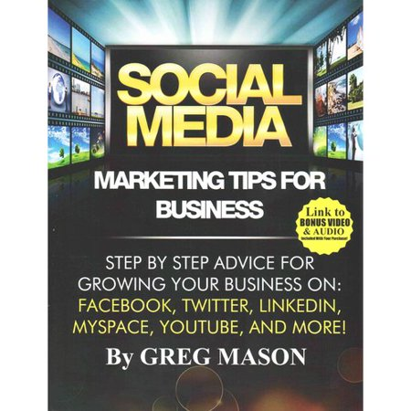 Social Media Marketing Tips For Business  Step By Step Advice For Growing Your Business On  Facebook  Twitter  Linkedin  Myspace  Youtube  And More