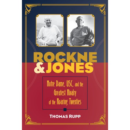 Rockne and Jones : Notre Dame, Usc, and the Greatest Rivalry of the Roaring