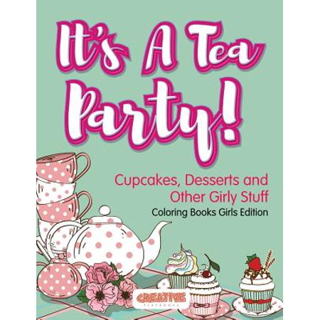 It's a Tea Party! Cupcakes, Desserts and Other Girly Stuff Coloring Books Girls Edition