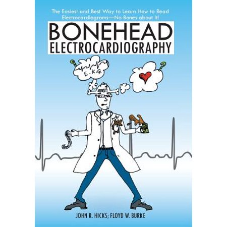 Bonehead Electrocardiography : The Easiest and Best Way to Learn How to Read Electrocardiograms-No Bones about