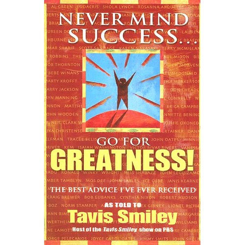 Never Mind Success...Go for Greatness!: The Best Advice I've Ever Received