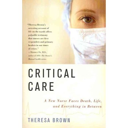 Critical Care: A New Nurse Faces Death, Life, and Everything in Between  Doctors heal, or try to, but as nurses we step into the breach, figure out what needs to be done for any given patient today, on this shift, and then, with love and exasperation, do it as best as we can. -from Critical Care At my job, people die,  writes Theresa Brown, capturing both the burden and the singular importance of her profession. Brown, a former English professor at Tufts University, chronicles here her first year as an R.N. in medical oncology. As she does so, Brown illuminates the unique role of nurses in health care, giving us a deeply moving portrait of the day-to-day work nurses do: caring for the person who is ill, not just the illness itself. Critical Care takes us with Brown as she struggles to tend to her patients' needs, both physical (the rigors of chemotherapy) and emotional (their late-night fears). Along the way, we see the work nurses do to fight for their patients' dignity, in spite of punishing treatments and an often uncaring hospital bureaucracy. We also see how a twelve-hour day of caring for the seriously ill gives Brown herself a deeper appreciation of what it means to be alive. Ultimately, this is a book about embracing life, whether in times of sickness or health. As she takes us into the place where patients and nurses meet, Brown shows us the power of human connection in the face of mortality. She does so with a keen sense of humor and remarkable powers of observation, making Critical Care a powerful contribution to the literature of medicine.