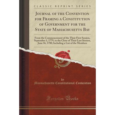 Massachusets Bay - Journal of the Convention for Framing a Constitution of Government for the State of Massachusetts Bay : From the Commencement of the Their First Session, September 1, 1779, to the Close of Their Last Session, June 16, 1780; Including a List of the Members