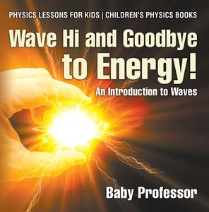 Wave Hi and Goodbye to Energy! An Introduction to Waves - Physics Lessons for Kids | Children's Physics Books - eBook