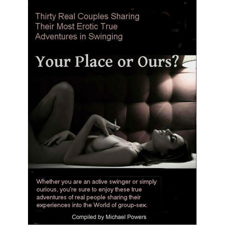 Your Place or Ours? 30 Real Couples Share Their True Erotic Swinging Adventures -