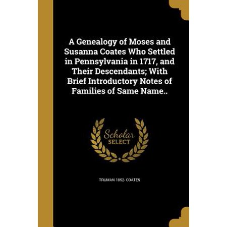 A Genealogy of Moses and Susanna Coates Who Settled in Pennsylvania in 1717, and Their Descendants; With Brief Introductory Notes of Families of Same (Pennsylvania Capital Name)