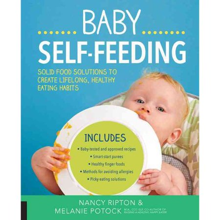 Baby Self-Feeding : Solutions for Introducing Purees and Solids to Create Lifelong, Healthy Eating Habits