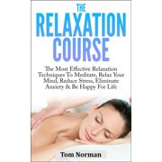 Relaxation Course: The Most Effective Relaxation Techniques To Meditate, Relax Your Mind, Reduce Stress, Eliminate Anxiety & Be Happy For Life - eBook